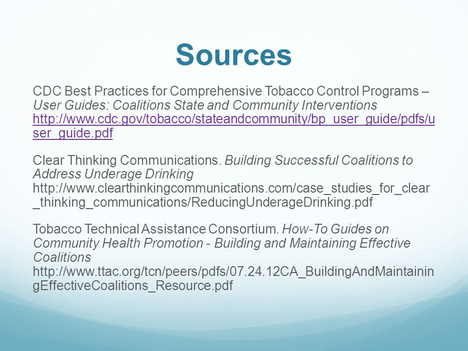 Sources CDC Best Practices for Comprehensive Tobacco Control Programs – User Guides: Coalitions State and Community Interventions http://www.cdc.gov/tobacco/stateandcommunity/bp_user_guide/pdfs/u ser_guide.pdf http://www.cdc.gov/tobacco/stateandcommunity/bp_user_guide/pdfs/u ser_guide.pdf Clear Thinking Communications.