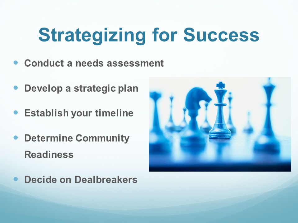 Strategizing for Success Conduct a needs assessment Develop a strategic plan Establish your timeline Determine Community Readiness Decide on Dealbreak