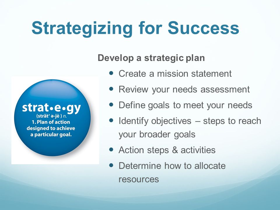 Strategizing for Success Develop a strategic plan Create a mission statement Review your needs assessment Define goals to meet your needs Identify objectives – steps to reach your broader goals Action steps & activities Determine how to allocate resources