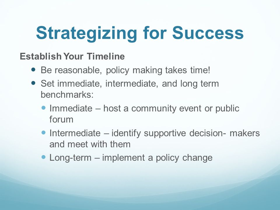 Strategizing for Success Establish Your Timeline Be reasonable, policy making takes time! Set immediate, intermediate, and long term benchmarks: Immed