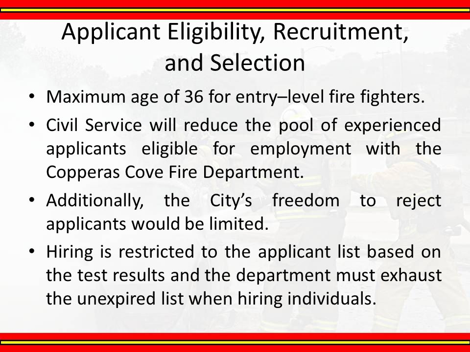 Applicant Eligibility, Recruitment, and Selection Maximum age of 36 for entry–level fire fighters. Civil Service will reduce the pool of experienced a