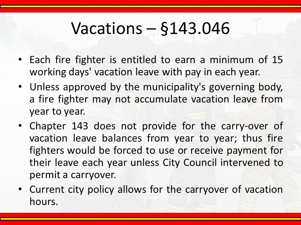 Each fire fighter is entitled to earn a minimum of 15 working days' vacation leave with pay in each year. Unless approved by the municipality's govern