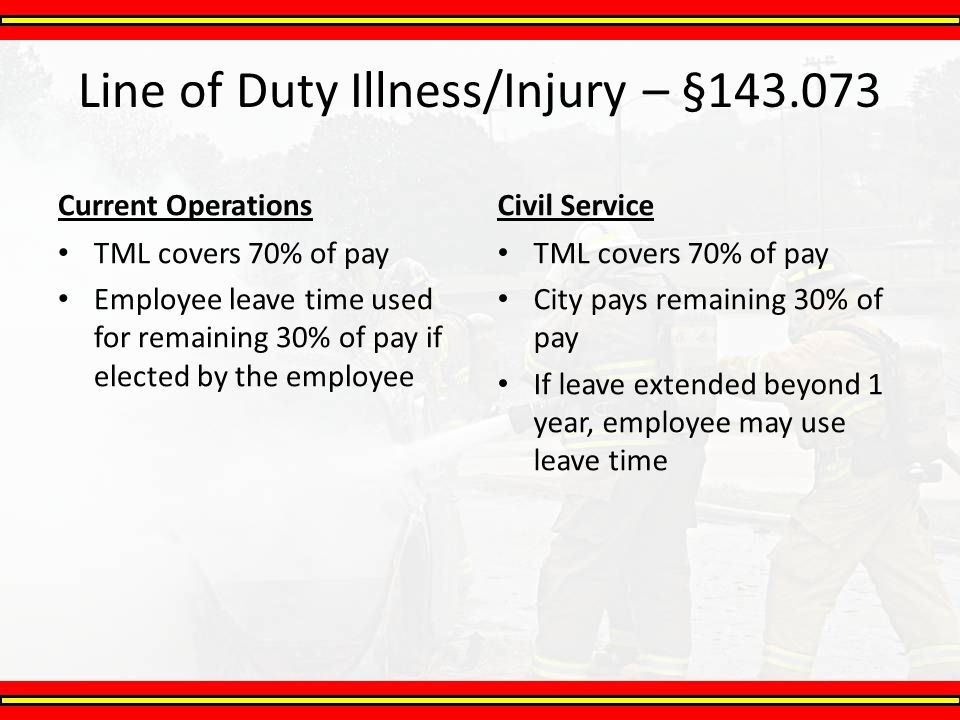 Line of Duty Illness/Injury – §143.073 Current Operations TML covers 70% of pay Employee leave time used for remaining 30% of pay if elected by the em
