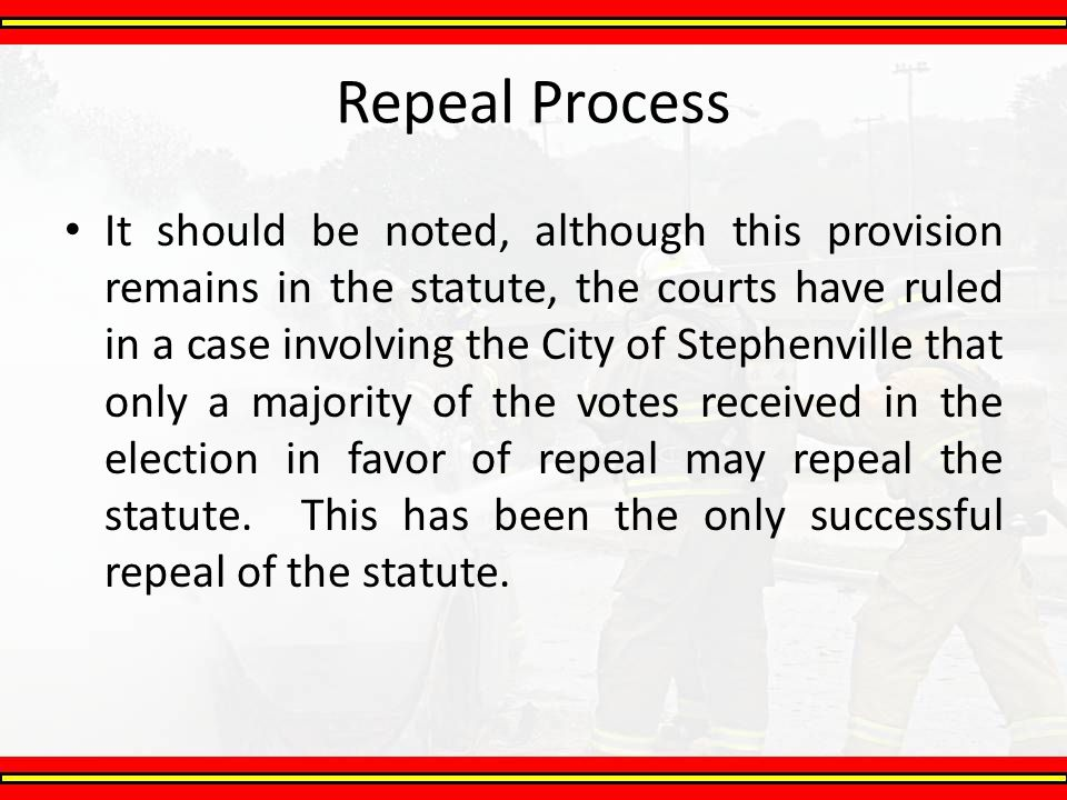 Repeal Process It should be noted, although this provision remains in the statute, the courts have ruled in a case involving the City of Stephenville