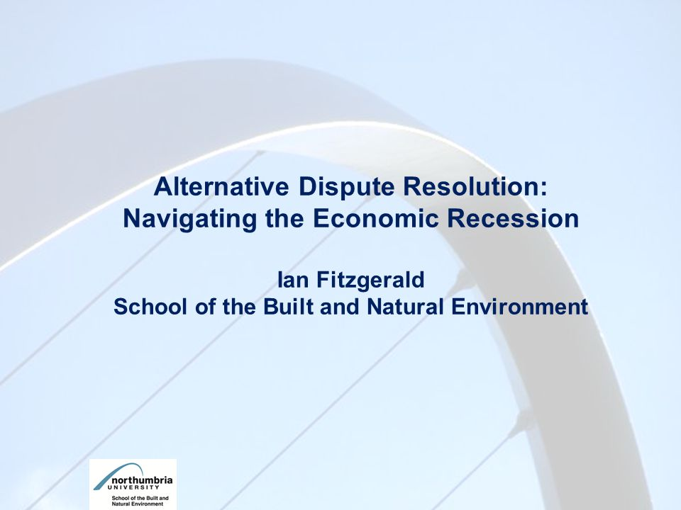 Alternative Dispute Resolution: Navigating the Economic Recession Ian Fitzgerald School of the Built and Natural Environment