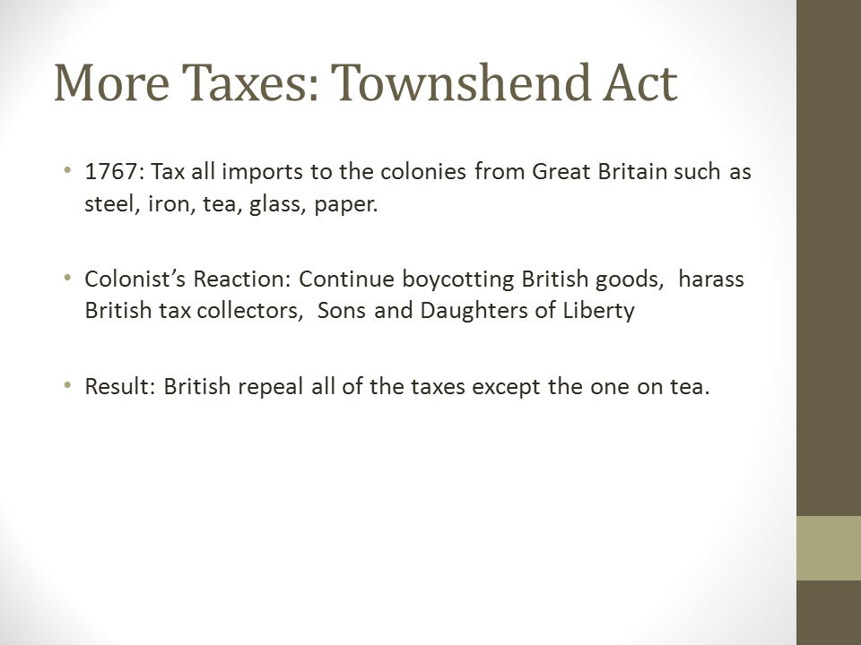 More Taxes: Townshend Act 1767: Tax all imports to the colonies from Great Britain such as steel, iron, tea, glass, paper. Colonist's Reaction: Contin