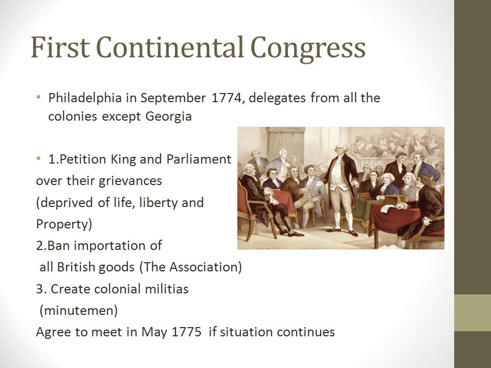 First Continental Congress Philadelphia in September 1774, delegates from all the colonies except Georgia 1.Petition King and Parliament over their gr