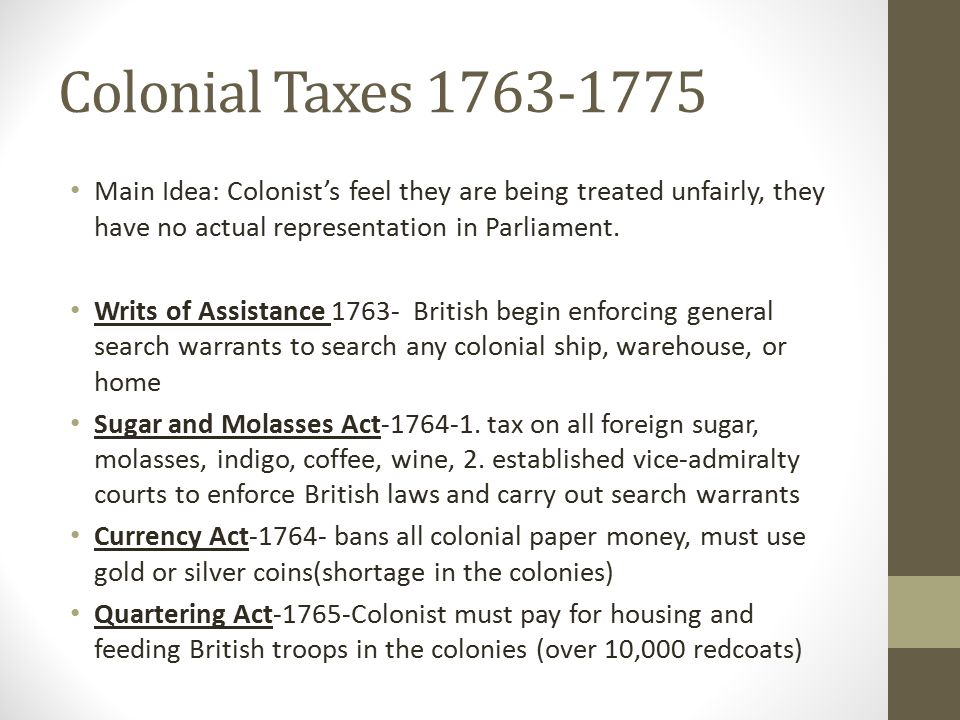 Colonial Taxes 1763-1775 Main Idea: Colonist's feel they are being treated unfairly, they have no actual representation in Parliament. Writs of Assist
