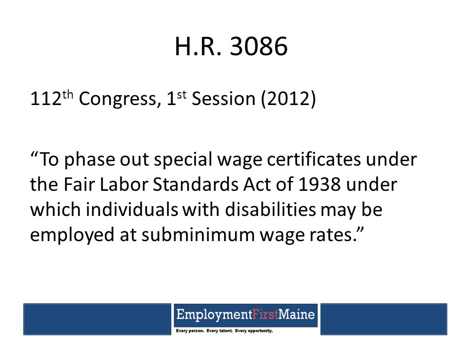 """H.R. 3086 112 th Congress, 1 st Session (2012) """"To phase out special wage certificates under the Fair Labor Standards Act of 1938 under which individu"""