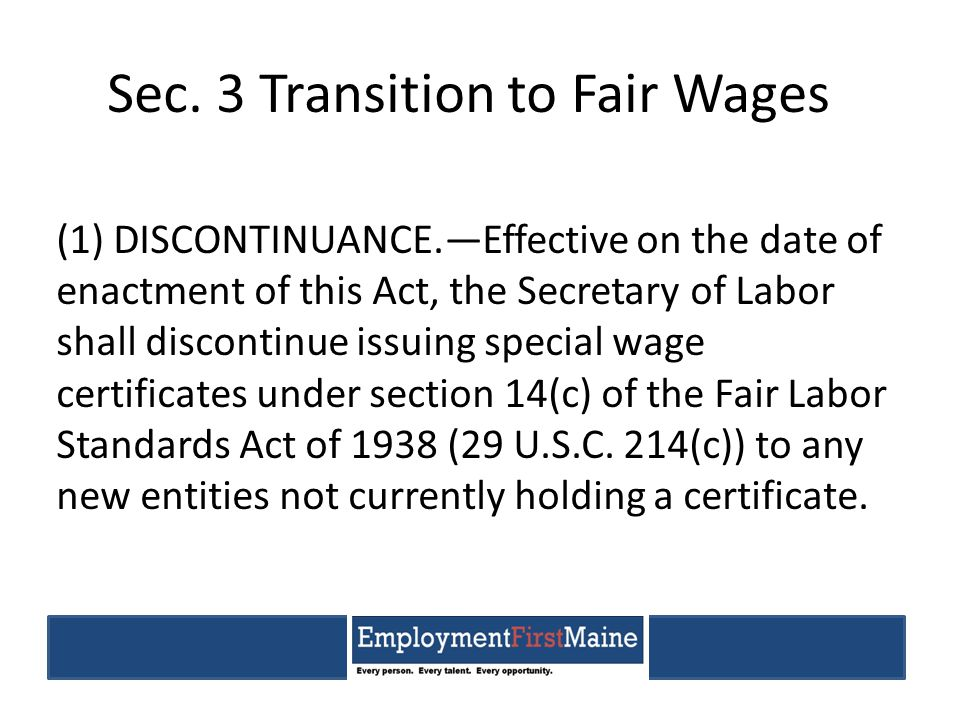 Sec. 3 Transition to Fair Wages (1) DISCONTINUANCE.—Effective on the date of enactment of this Act, the Secretary of Labor shall discontinue issuing s
