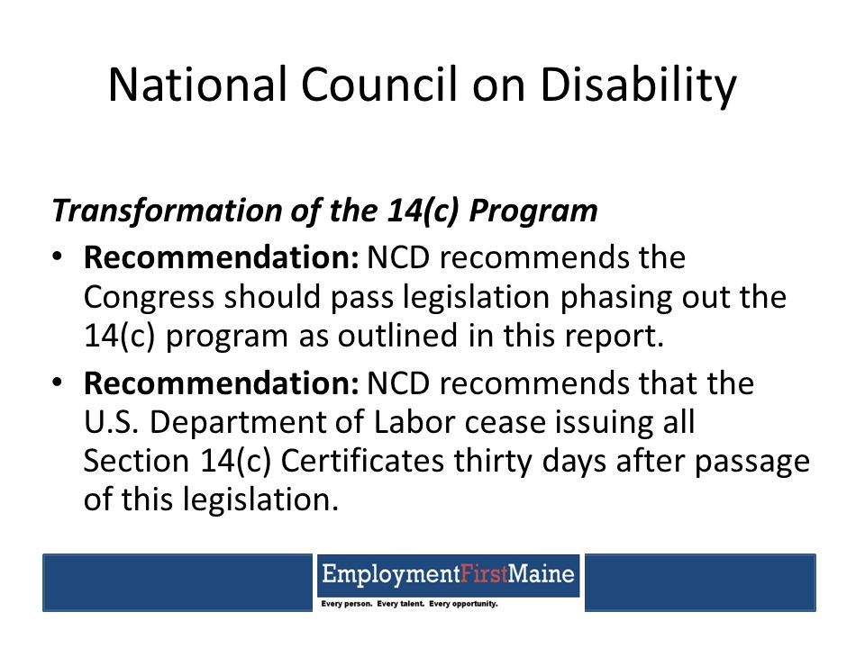 National Council on Disability Transformation of the 14(c) Program Recommendation: NCD recommends the Congress should pass legislation phasing out the 14(c) program as outlined in this report.