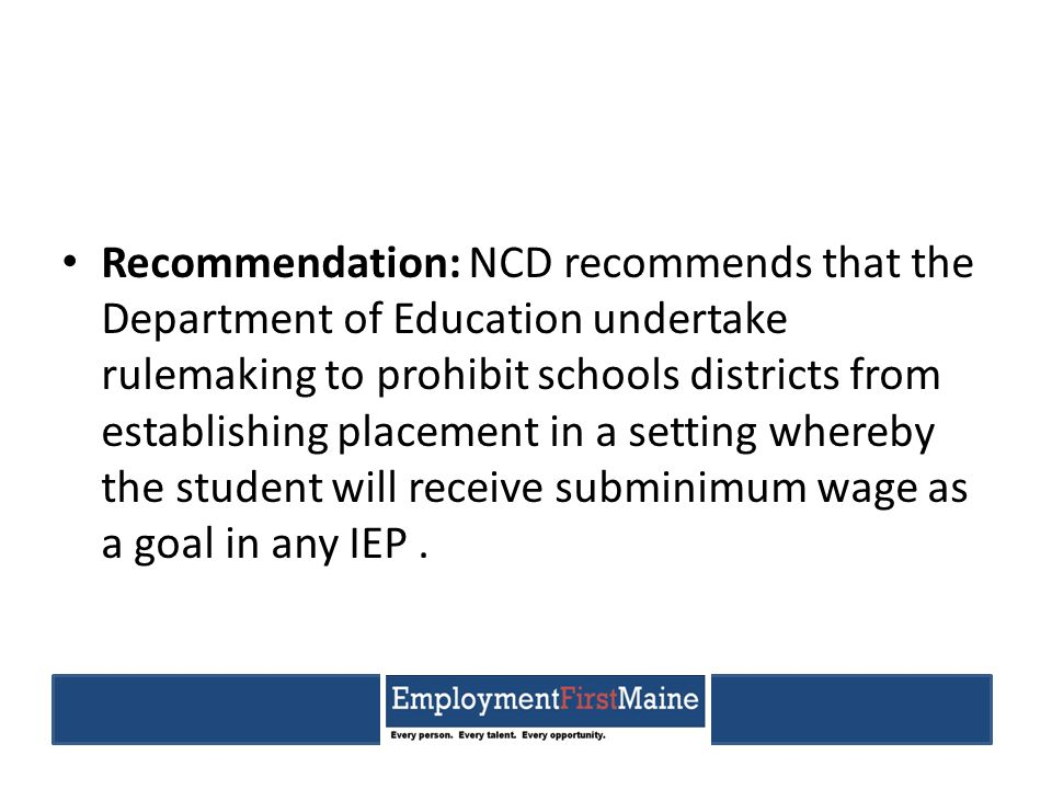 Recommendation: NCD recommends that the Department of Education undertake rulemaking to prohibit schools districts from establishing placement in a setting whereby the student will receive subminimum wage as a goal in any IEP.