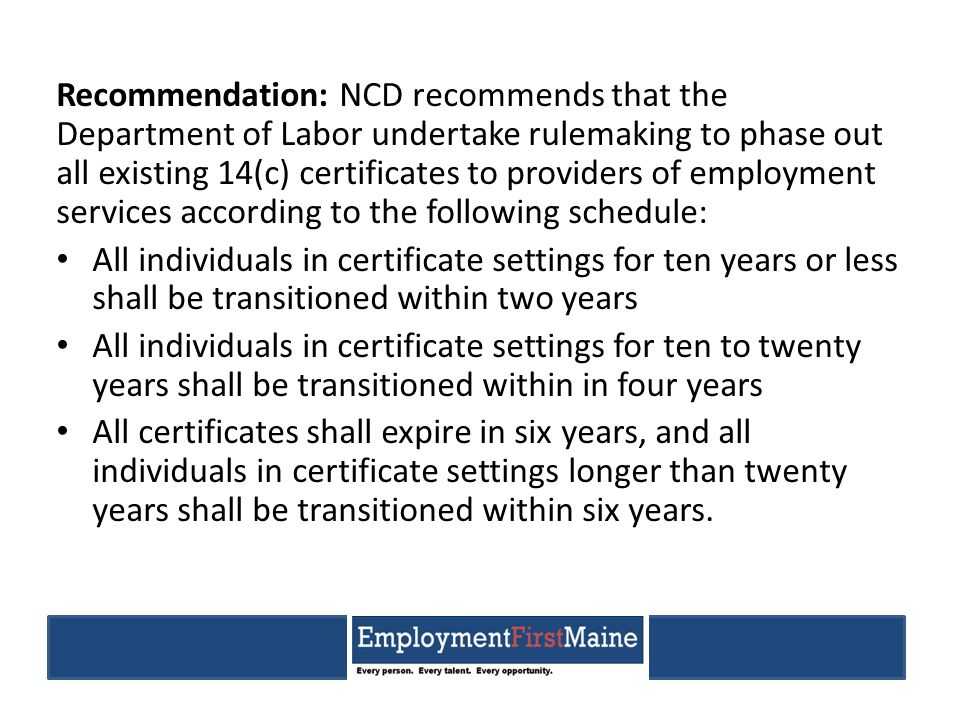 Recommendation: NCD recommends that the Department of Labor undertake rulemaking to phase out all existing 14(c) certificates to providers of employment services according to the following schedule: All individuals in certificate settings for ten years or less shall be transitioned within two years All individuals in certificate settings for ten to twenty years shall be transitioned within in four years All certificates shall expire in six years, and all individuals in certificate settings longer than twenty years shall be transitioned within six years.