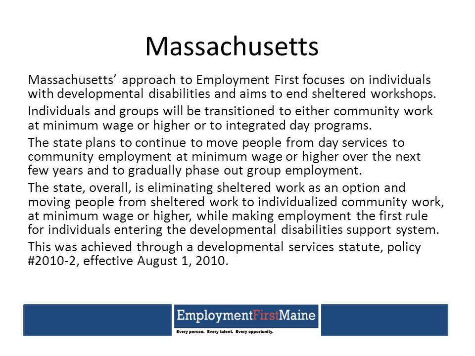 Massachusetts Massachusetts' approach to Employment First focuses on individuals with developmental disabilities and aims to end sheltered workshops.