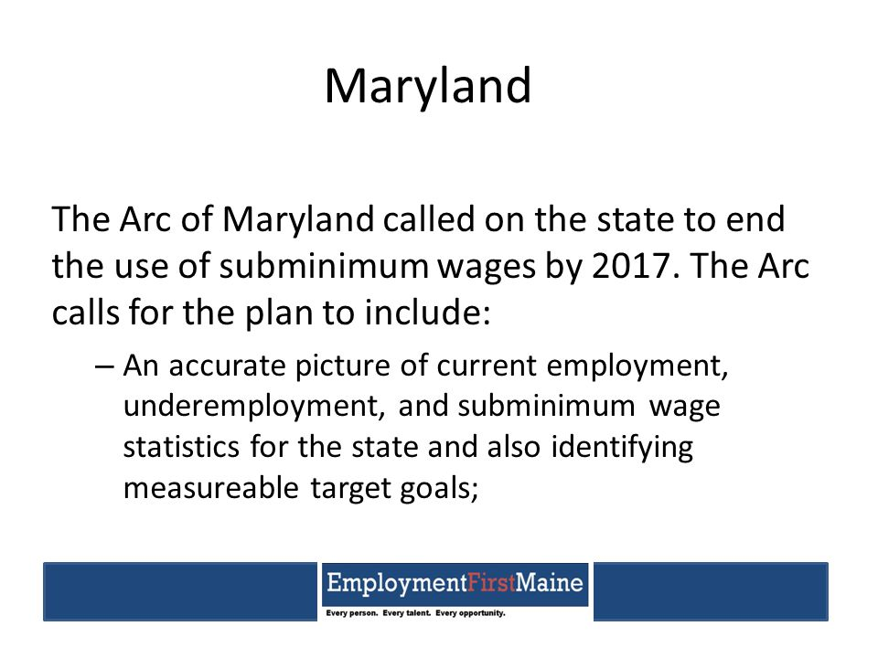 Maryland The Arc of Maryland called on the state to end the use of subminimum wages by 2017.