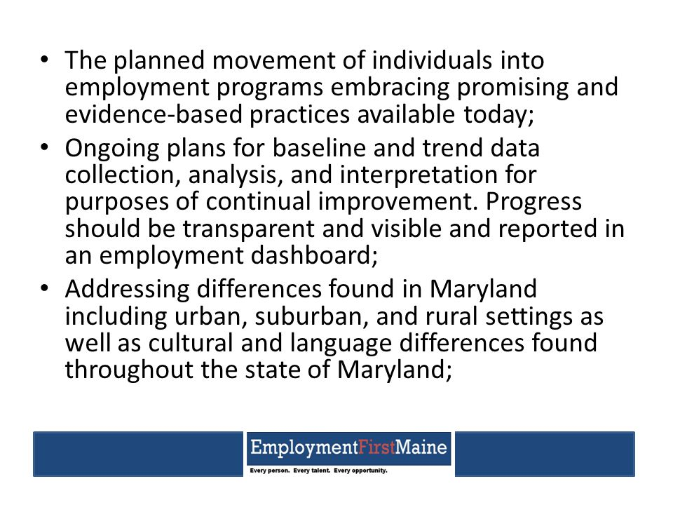 The planned movement of individuals into employment programs embracing promising and evidence-based practices available today; Ongoing plans for baseline and trend data collection, analysis, and interpretation for purposes of continual improvement.