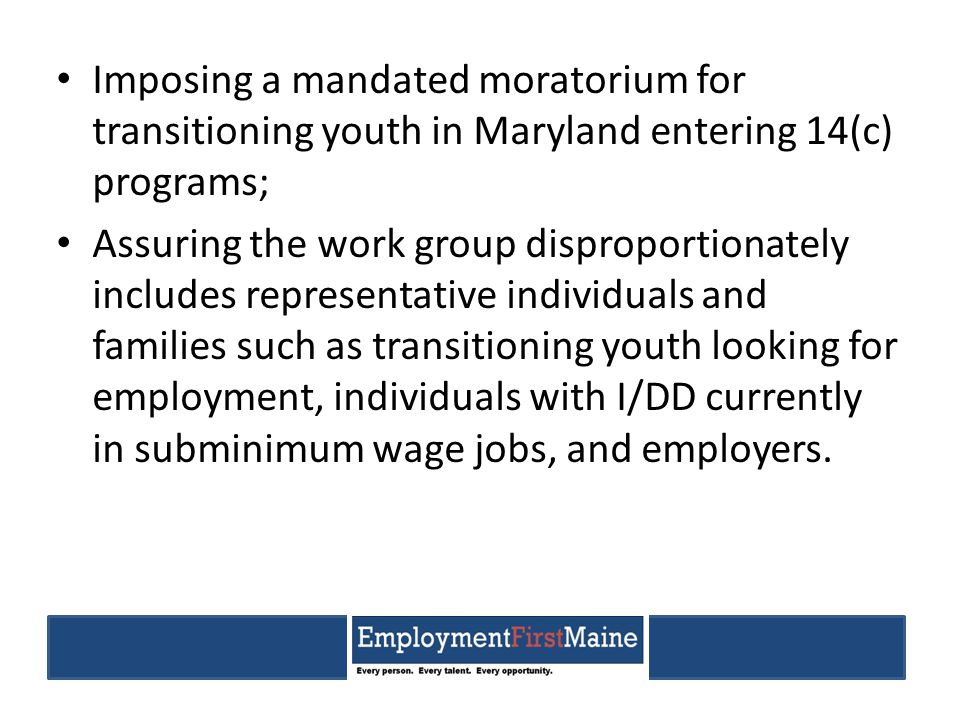 Imposing a mandated moratorium for transitioning youth in Maryland entering 14(c) programs; Assuring the work group disproportionately includes representative individuals and families such as transitioning youth looking for employment, individuals with I/DD currently in subminimum wage jobs, and employers.