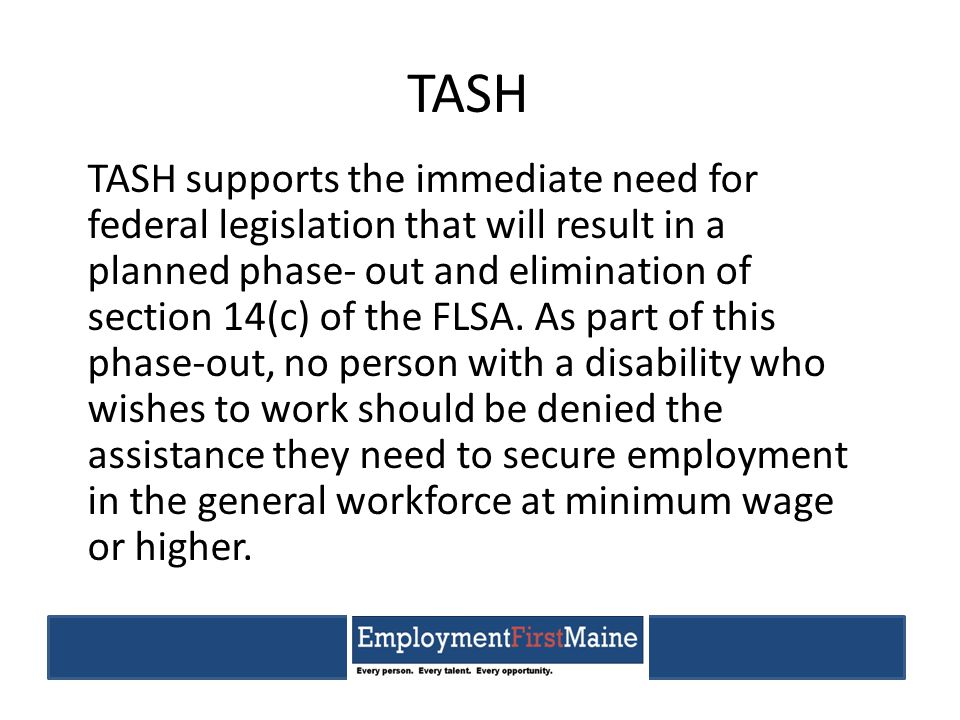 TASH TASH supports the immediate need for federal legislation that will result in a planned phase- out and elimination of section 14(c) of the FLSA.