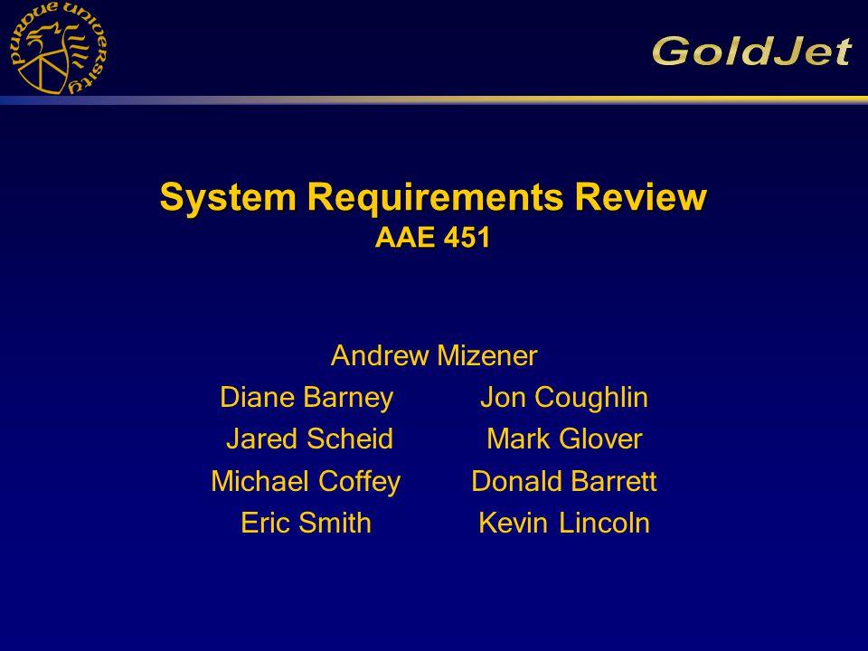 System Requirements Review AAE 451 Andrew Mizener Diane Barney Jon Coughlin Jared ScheidMark Glover Michael CoffeyDonald Barrett Eric SmithKevin Lincoln