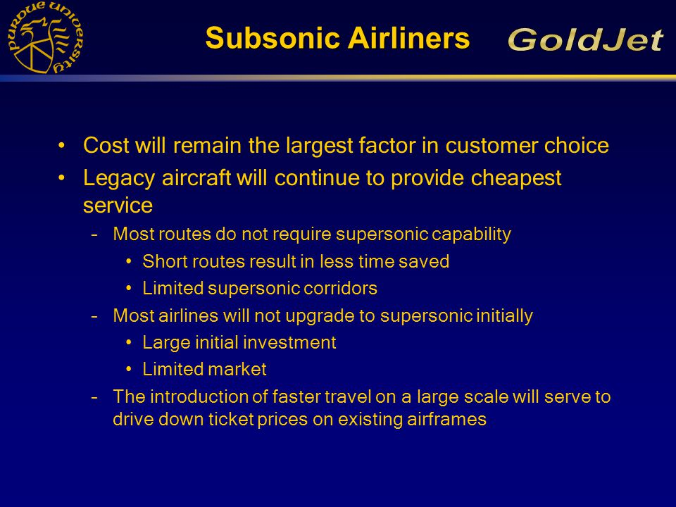Subsonic Airliners Cost will remain the largest factor in customer choice Legacy aircraft will continue to provide cheapest service –Most routes do not require supersonic capability Short routes result in less time saved Limited supersonic corridors –Most airlines will not upgrade to supersonic initially Large initial investment Limited market –The introduction of faster travel on a large scale will serve to drive down ticket prices on existing airframes