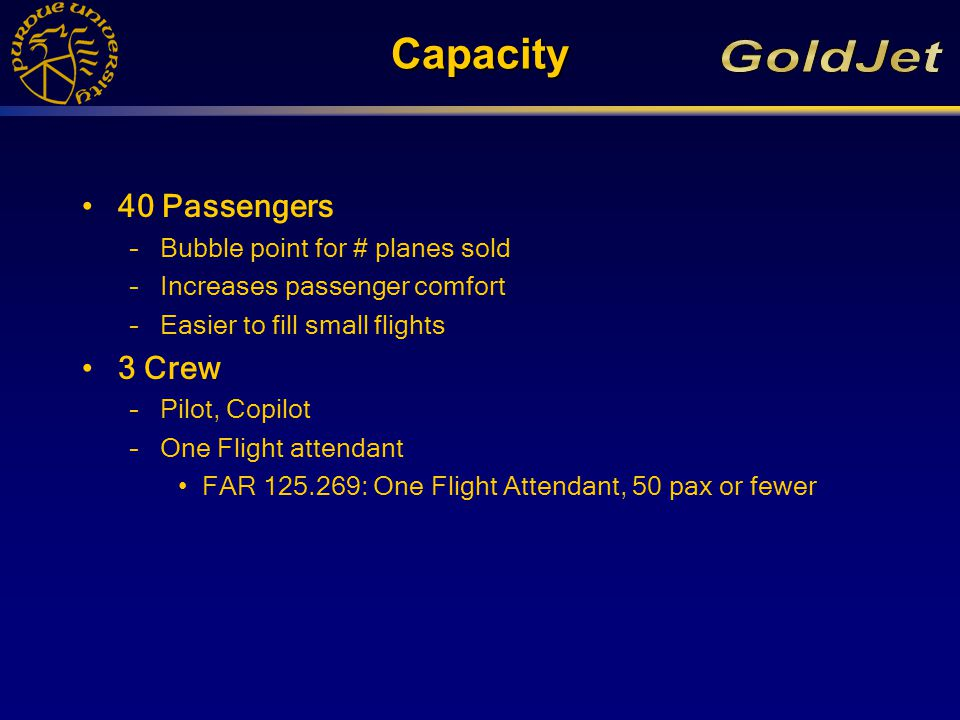 Capacity 40 Passengers –Bubble point for # planes sold –Increases passenger comfort –Easier to fill small flights 3 Crew –Pilot, Copilot –One Flight attendant FAR 125.269: One Flight Attendant, 50 pax or fewer