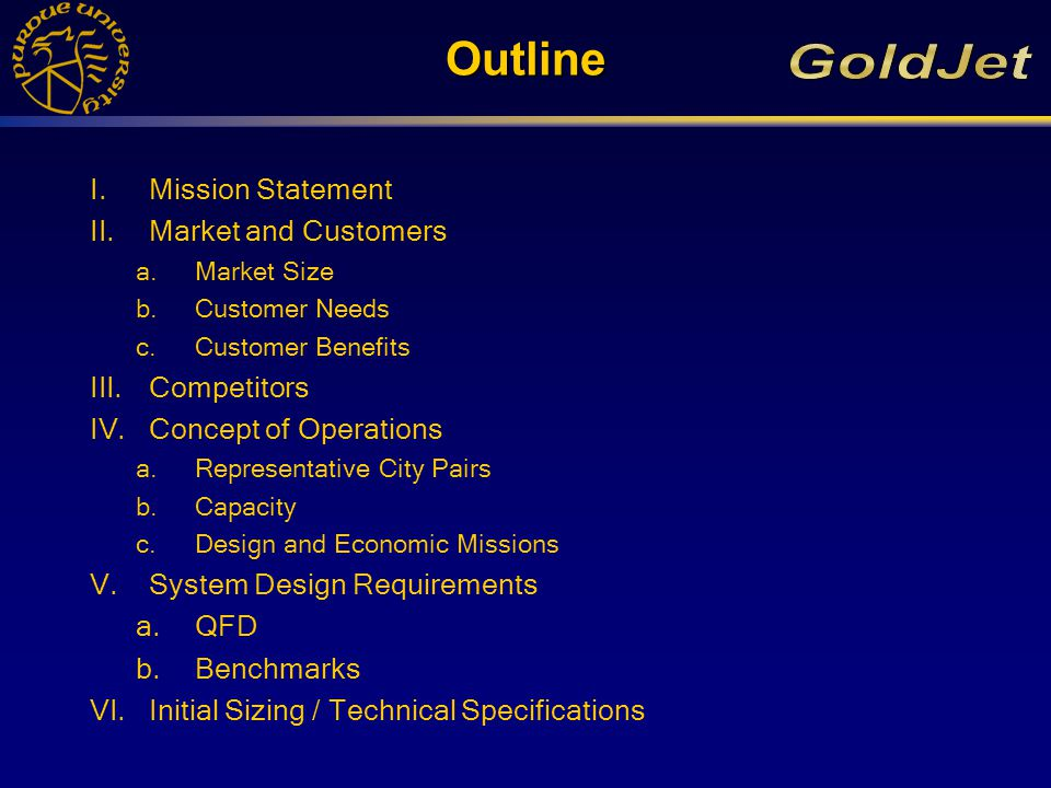 Outline I.Mission Statement II.Market and Customers a.Market Size b.Customer Needs c.Customer Benefits III.Competitors IV.Concept of Operations a.Representative City Pairs b.Capacity c.Design and Economic Missions V.System Design Requirements a.QFD b.Benchmarks VI.Initial Sizing / Technical Specifications