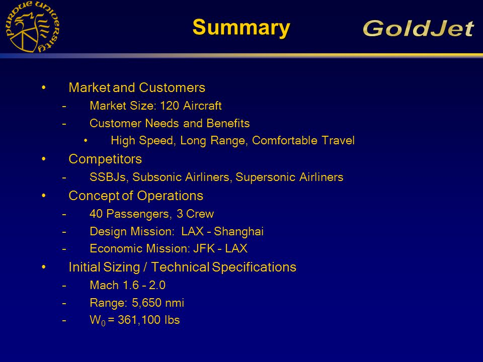 Summary Market and Customers –Market Size: 120 Aircraft –Customer Needs and Benefits High Speed, Long Range, Comfortable Travel Competitors –SSBJs, Subsonic Airliners, Supersonic Airliners Concept of Operations –40 Passengers, 3 Crew –Design Mission: LAX – Shanghai –Economic Mission: JFK – LAX Initial Sizing / Technical Specifications –Mach 1.6 – 2.0 –Range: 5,650 nmi –W 0 = 361,100 lbs