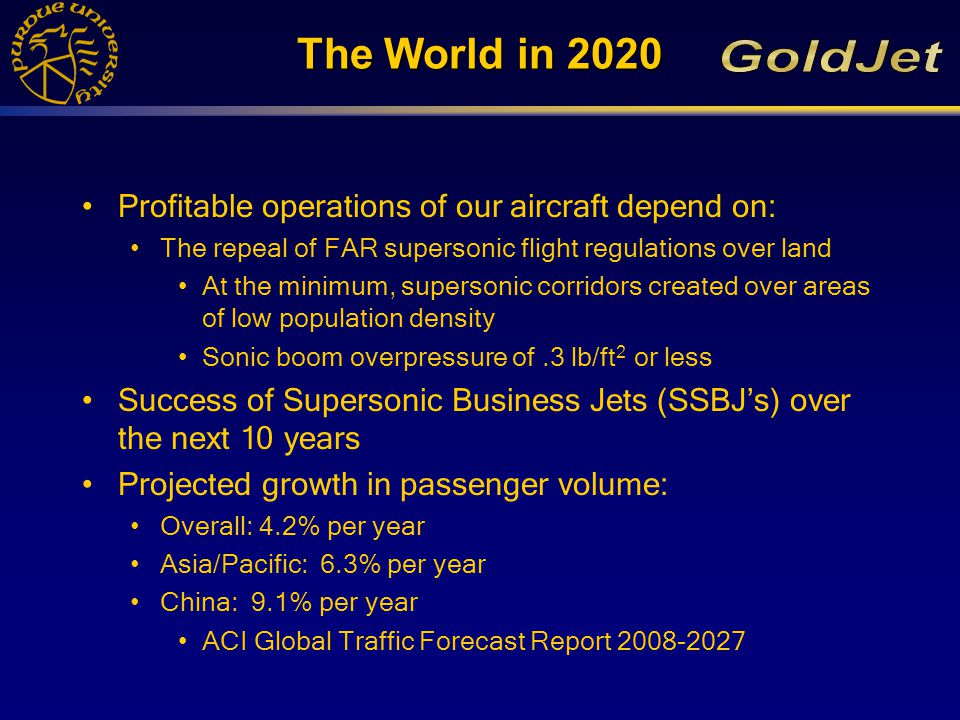Customer Needs Passengers: –High Speed Travel Mach 1.6 - 2.0 Significantly decrease flight time –Comfortable 40 Passenger Capacity Single Class –First or Business Class Airlines: –All above, and additionally: Trans-Pacific range Works at existing airports Obeys all noise and emissions regulations Capstone Marketing