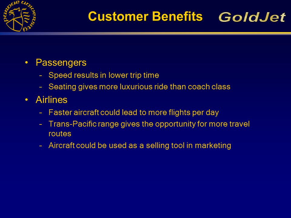 Customer Benefits Passengers –Speed results in lower trip time –Seating gives more luxurious ride than coach class Airlines –Faster aircraft could lead to more flights per day –Trans-Pacific range gives the opportunity for more travel routes –Aircraft could be used as a selling tool in marketing