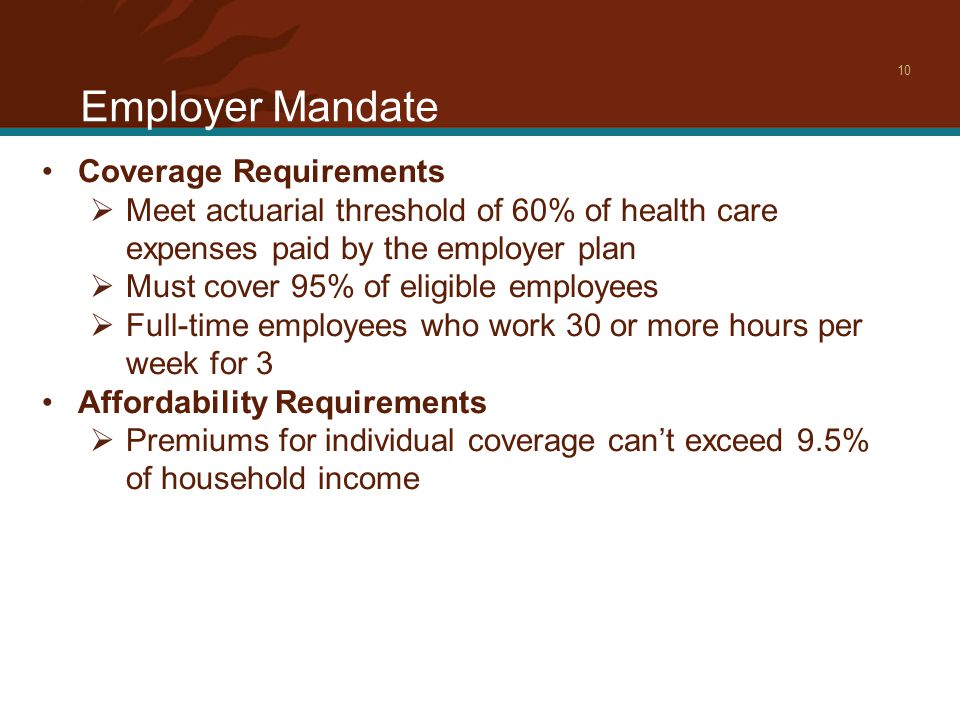 Employer Mandate 10 Coverage Requirements  Meet actuarial threshold of 60% of health care expenses paid by the employer plan  Must cover 95% of eligible employees  Full-time employees who work 30 or more hours per week for 3 Affordability Requirements  Premiums for individual coverage can't exceed 9.5% of household income