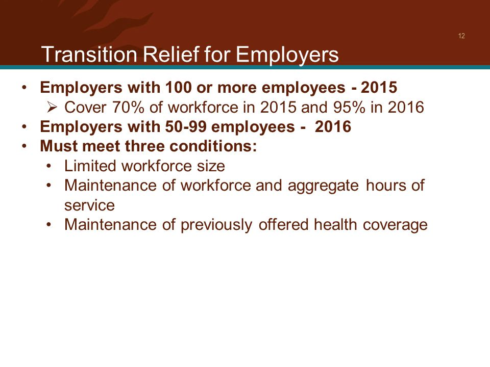 Transition Relief for Employers 12 Employers with 100 or more employees - 2015  Cover 70% of workforce in 2015 and 95% in 2016 Employers with 50-99 employees - 2016 Must meet three conditions: Limited workforce size Maintenance of workforce and aggregate hours of service Maintenance of previously offered health coverage