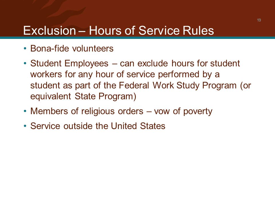 Exclusion – Hours of Service Rules 19 Bona-fide volunteers Student Employees – can exclude hours for student workers for any hour of service performed by a student as part of the Federal Work Study Program (or equivalent State Program) Members of religious orders – vow of poverty Service outside the United States