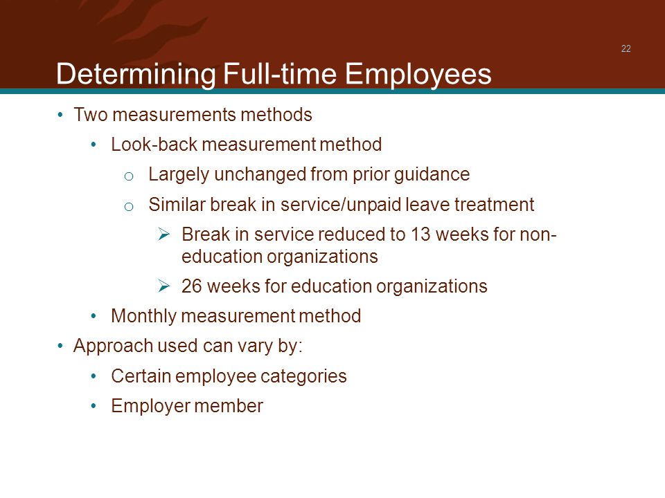 Determining Full-time Employees 22 Two measurements methods Look-back measurement method o Largely unchanged from prior guidance o Similar break in service/unpaid leave treatment  Break in service reduced to 13 weeks for non- education organizations  26 weeks for education organizations Monthly measurement method Approach used can vary by: Certain employee categories Employer member