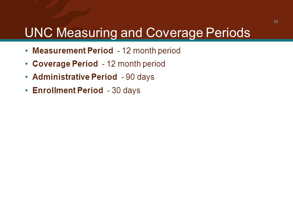 UNC Measuring and Coverage Periods 24 Measurement Period - 12 month period Coverage Period - 12 month period Administrative Period - 90 days Enrollment Period - 30 days