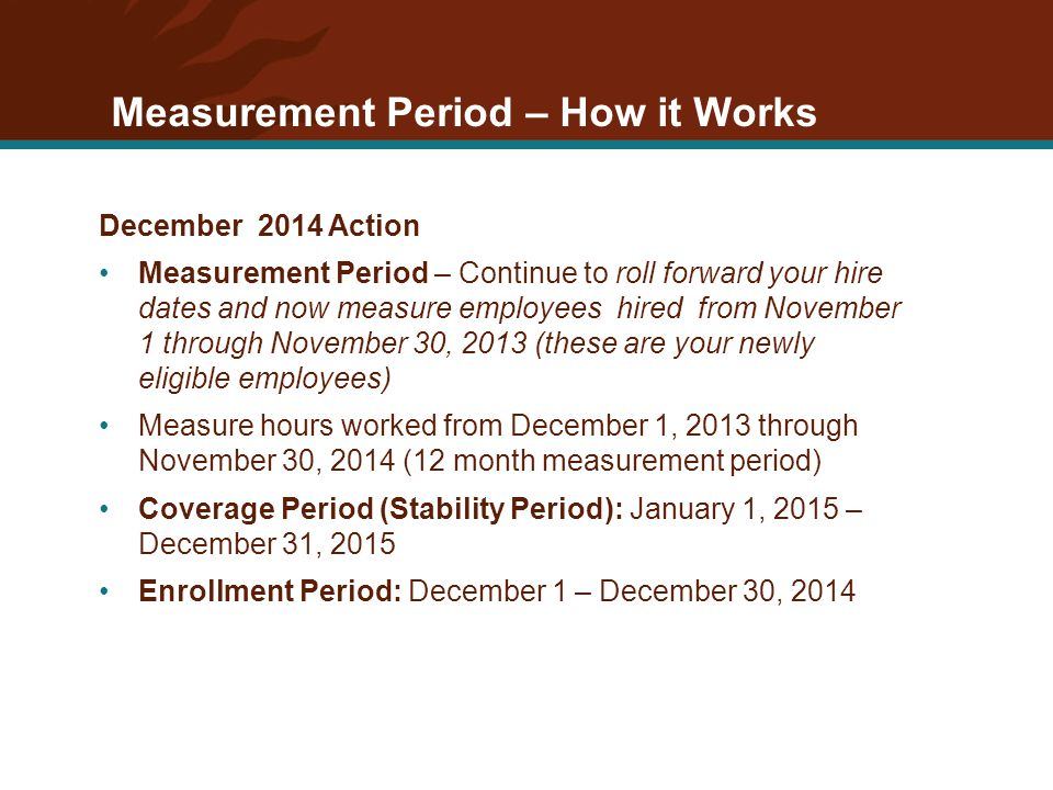 Measurement Period – How it Works December 2014 Action Measurement Period – Continue to roll forward your hire dates and now measure employees hired from November 1 through November 30, 2013 (these are your newly eligible employees) Measure hours worked from December 1, 2013 through November 30, 2014 (12 month measurement period) Coverage Period (Stability Period): January 1, 2015 – December 31, 2015 Enrollment Period: December 1 – December 30, 2014