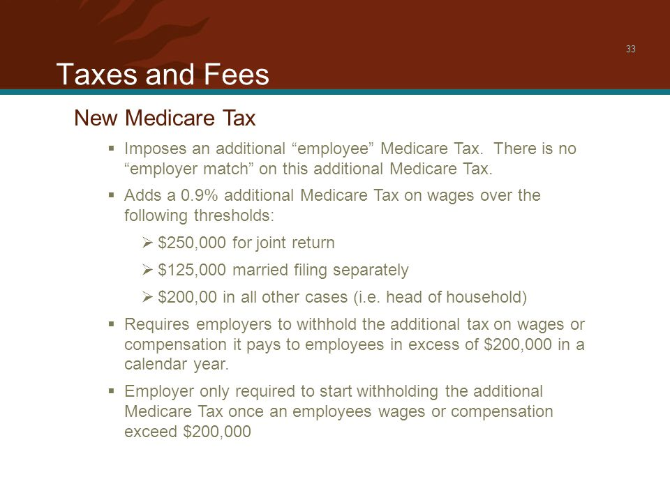 Taxes and Fees 33 New Medicare Tax  Imposes an additional employee Medicare Tax.