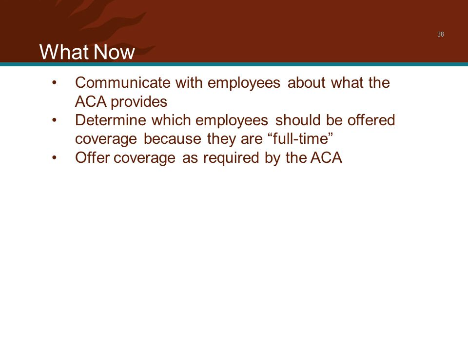 What Now 38 Communicate with employees about what the ACA provides Determine which employees should be offered coverage because they are full-time Offer coverage as required by the ACA