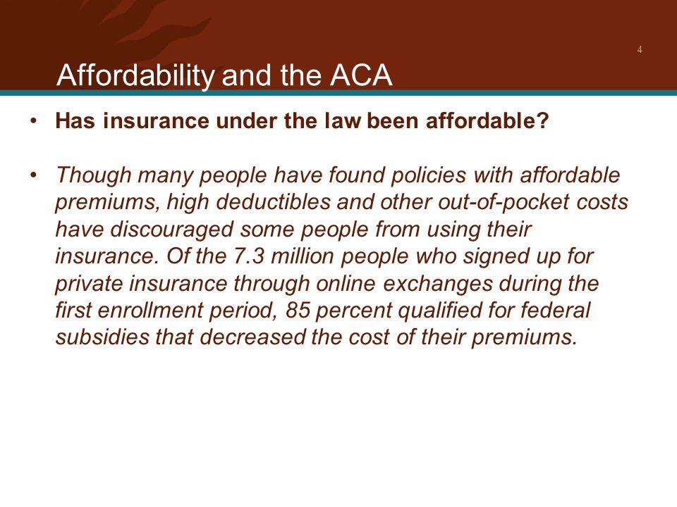 Affordability and the ACA 4 Has insurance under the law been affordable.
