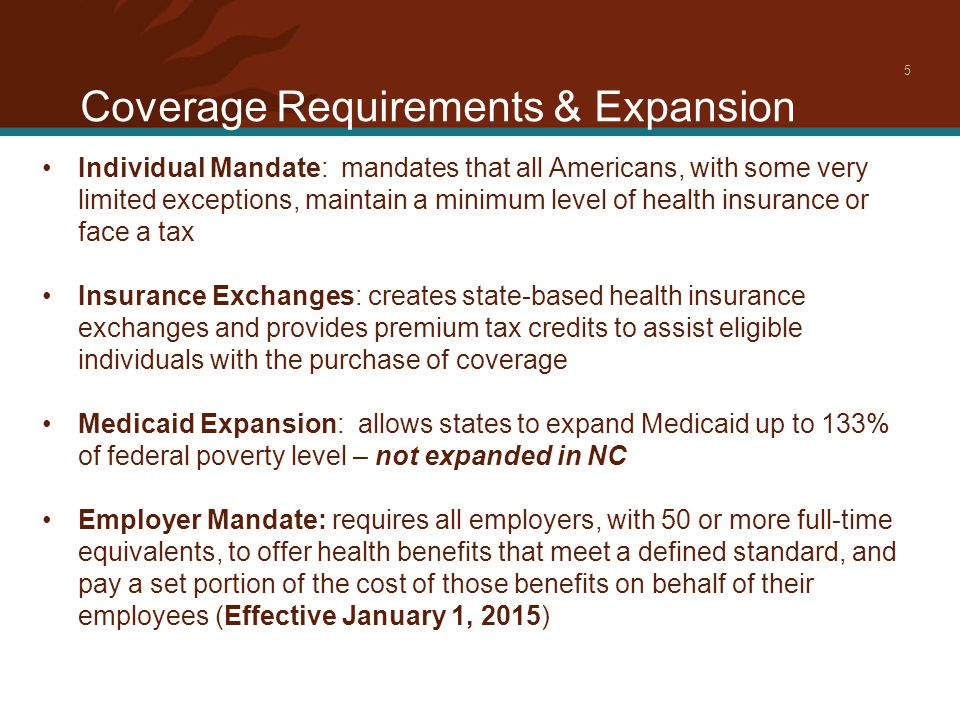 Coverage Requirements & Expansion 5 Individual Mandate: mandates that all Americans, with some very limited exceptions, maintain a minimum level of health insurance or face a tax Insurance Exchanges: creates state-based health insurance exchanges and provides premium tax credits to assist eligible individuals with the purchase of coverage Medicaid Expansion: allows states to expand Medicaid up to 133% of federal poverty level – not expanded in NC Employer Mandate: requires all employers, with 50 or more full-time equivalents, to offer health benefits that meet a defined standard, and pay a set portion of the cost of those benefits on behalf of their employees (Effective January 1, 2015)