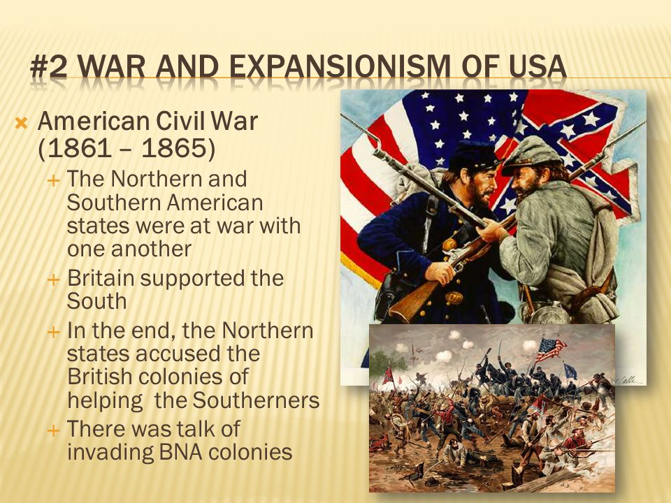  American Civil War (1861 – 1865)  The Northern and Southern American states were at war with one another  Britain supported the South  In the end