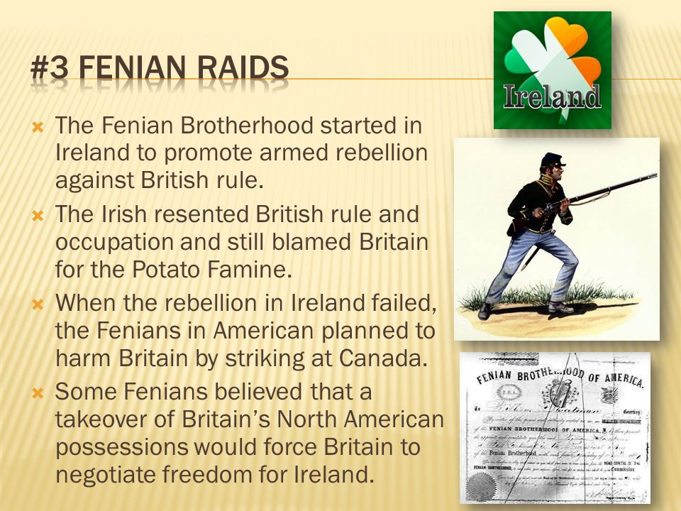  The Fenian Brotherhood started in Ireland to promote armed rebellion against British rule.  The Irish resented British rule and occupation and stil