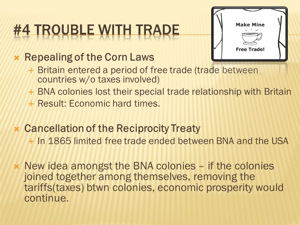  Repealing of the Corn Laws  Britain entered a period of free trade (trade between countries w/o taxes involved)  BNA colonies lost their special t