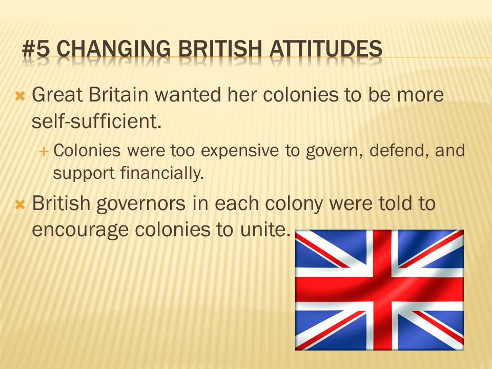  Great Britain wanted her colonies to be more self-sufficient.  Colonies were too expensive to govern, defend, and support financially.  British go