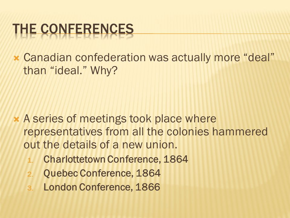 " Canadian confederation was actually more ""deal"" than ""ideal."" Why?  A series of meetings took place where representatives from all the colonies ham"
