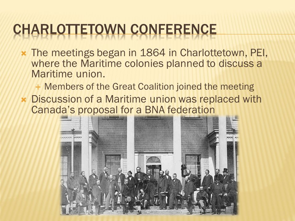 The meetings began in 1864 in Charlottetown, PEI, where the Maritime colonies planned to discuss a Maritime union.  Members of the Great Coalition