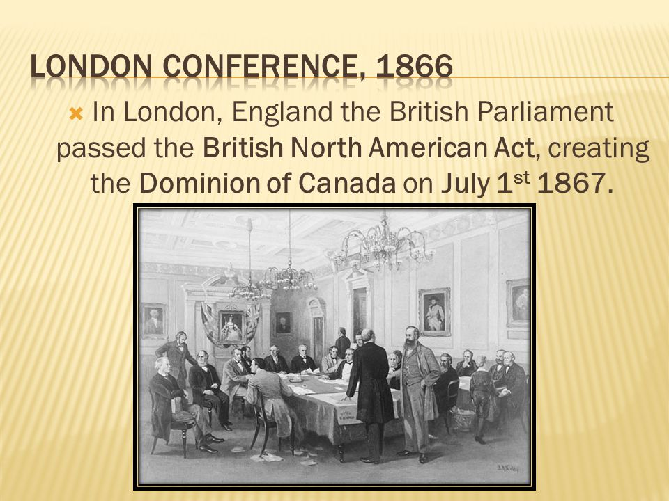  In London, England the British Parliament passed the British North American Act, creating the Dominion of Canada on July 1 st 1867.
