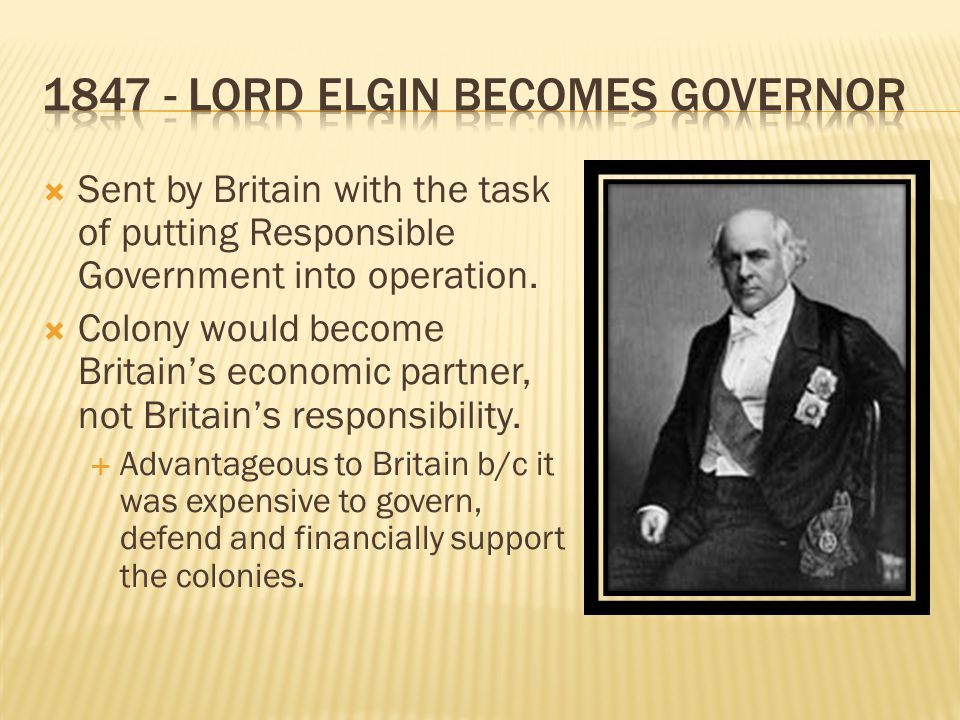  Reaction:  Anti-Rebel forces were outraged  Lord Elgin was outraged – but powerless (No Veto)  Treason seen as being rewarded  Violence erupts – riots, Elgin's carriage attacked, and … Government of Canada passed a bill giving financial compensation to anyone, including the rebels who lost property during the Rebellions of Upper and Lower Canada.