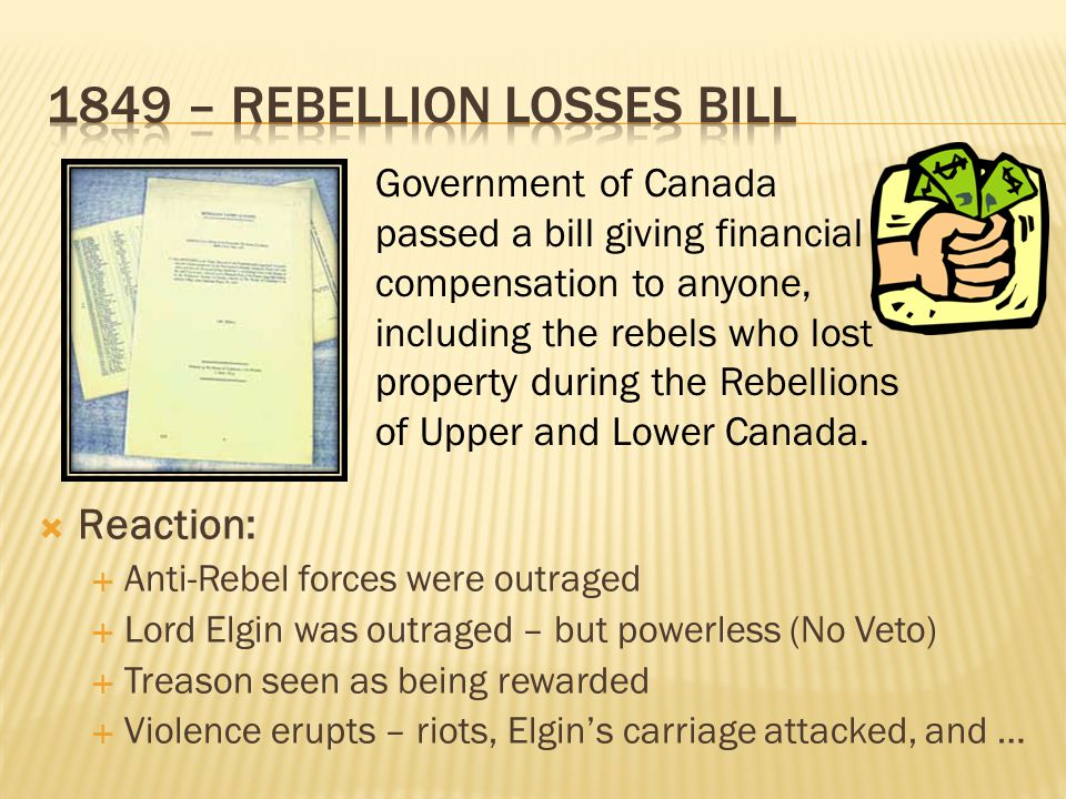  Reaction:  Anti-Rebel forces were outraged  Lord Elgin was outraged – but powerless (No Veto)  Treason seen as being rewarded  Violence erupts –