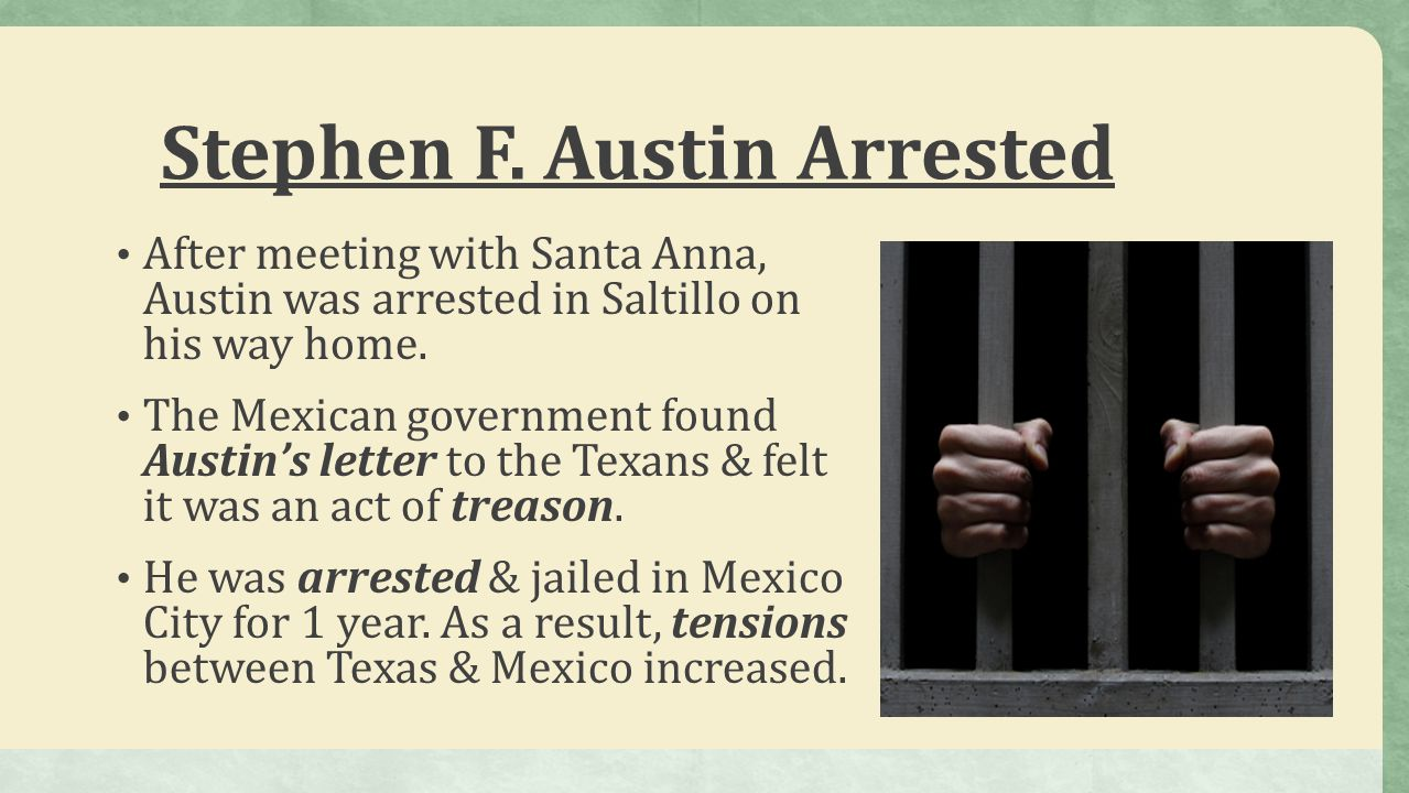 Stephen F. Austin Arrested After meeting with Santa Anna, Austin was arrested in Saltillo on his way home. The Mexican government found Austin's lette