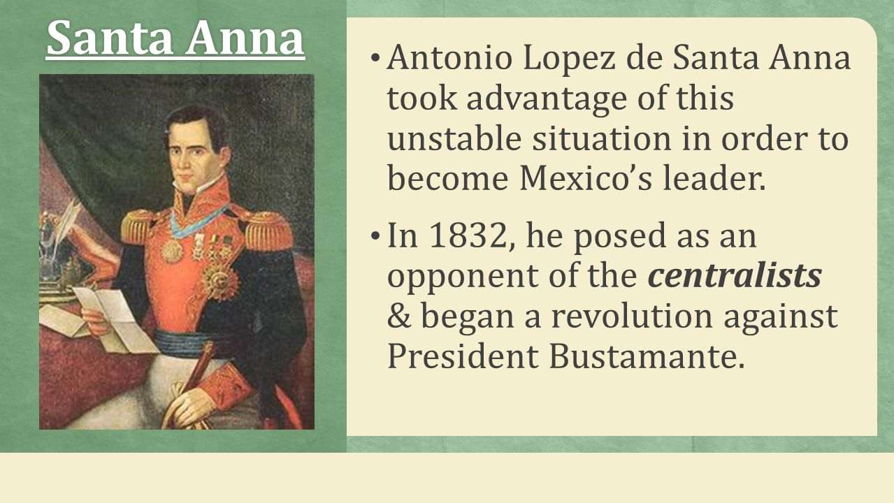 Santa AnnaSanta Anna Antonio Lopez de Santa Anna took advantage of this unstable situation in order to become Mexico's leader. In 1832, he posed as an